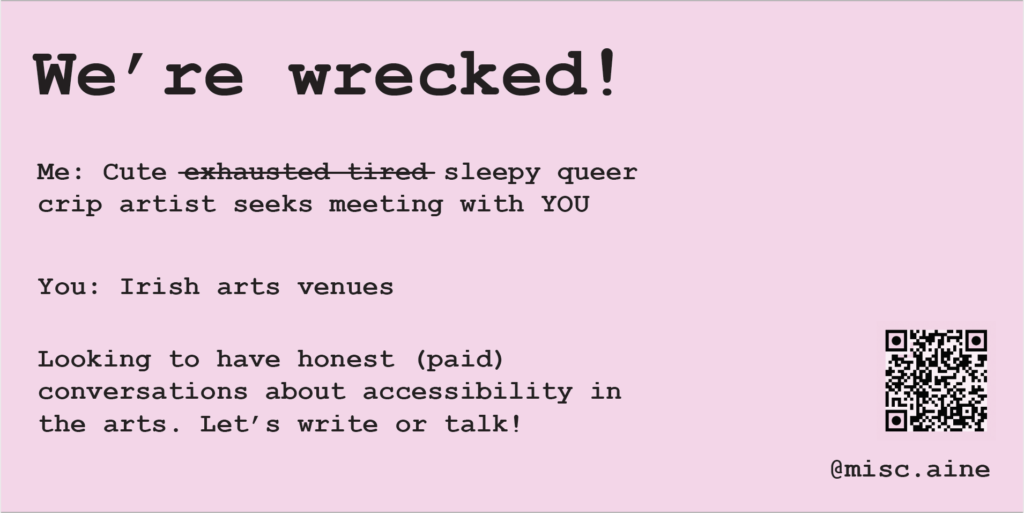 Light pink background with bold text. Header: We're wrecked! Subtitle: 'Me: Cute exhausted, tired, (with a line through each exhausted and tired) sleepy, queer, crip artist seeks meeting with YOU. You: Irish arts venues. Looking to have honest (paid) conversations about accessibility in the arts. Let's write or talk!' On the right of the image is a QR code which leads to this form: https://aineohara.com/crip-it-up/ and my instagram handle which is @misc.aine